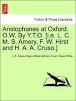 Aristophanes at Oxford. O.W. By Y.T.O. [i.e. L. C. M. S. Amery, F. W. Hirst and H. A. A. Cruso.] af Henry Alfred Anthony Cruso, Oscar Wilde, L.S. Amery