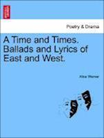 A Time and Times. Ballads and Lyrics of East and West.