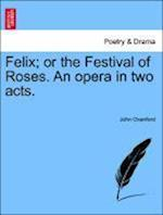 Felix; Or the Festival of Roses. an Opera in Two Acts. af John Oxenford