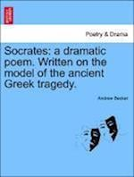 Socrates: a dramatic poem. Written on the model of the ancient Greek tragedy.