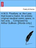 H.M.S. Pinafore; Or, the Lass That Loved a Sailor. an Entirely Original Nautical Comic Opera, in Two Acts ... Composed by Arthur Sullivan. [Words Only.]