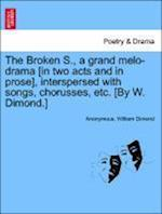 The Broken S., a Grand Melo-Drama [In Two Acts and in Prose], Interspersed with Songs, Chorusses, Etc. [By W. Dimond.] af Anonymous, William Dimond