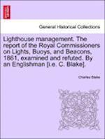 Lighthouse Management. the Report of the Royal Commissioners on Lights, Buoys, and Beacons, 1861, Examined and Refuted. by an Englishman [I.E. C. Blak af Charles Blake