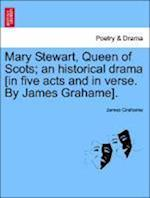 Mary Stewart, Queen of Scots; An Historical Drama [In Five Acts and in Verse. by James Grahame].