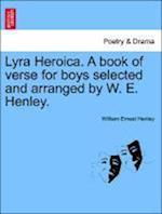 Lyra Heroica. a Book of Verse for Boys Selected and Arranged by W. E. Henley. af William Ernest Henley