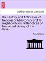 The History and Antiquities of the Town of Aberconwy and Its Neighbourhood, with Notices of the Natural History of the District.