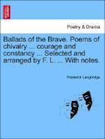 Ballads of the Brave. Poems of chivalry ... courage and constancy ... Selected and arranged by F. L. ... With notes.