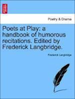 Poets at Play: a handbook of humorous recitations. Edited by Frederick Langbridge.