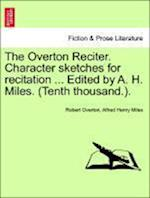 The Overton Reciter. Character Sketches for Recitation ... Edited by A. H. Miles. (Tenth Thousand.). af Alfred Henry Miles, Robert Overton