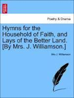 Hymns for the Household of Faith, and Lays of the Better Land. [By Mrs. J. Williamson.] af Mrs J. Williamson
