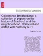 Collectanea Bradfordiana: a collection of papers on the history of Bradford, and the neighbourhood. Collected and edited with notes by A. H.