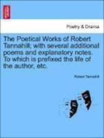 The Poetical Works of Robert Tannahill; with several additional poems and explanatory notes. To which is prefixed the life of the author, etc. af Robert Tannahill