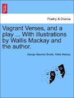 Vagrant Verses, and a Play ... with Illustrations by Wallis MacKay and the Author. af Wallis Mackay, George Staunton Brodie