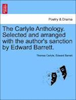 The Carlyle Anthology. Selected and arranged with the author's sanction by Edward Barrett.