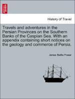 Travels and adventures in the Persian Provinces on the Southern Banks of the Caspian Sea. With an appendix containing short notices on the geology and af James Baillie Fraser