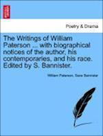 The Writings of William Paterson ... with Biographical Notices of the Author, His Contemporaries, and His Race. Edited by S. Bannister. Vol. I