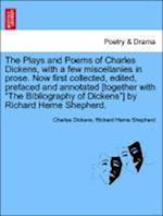 The Plays and Poems of Charles Dickens, with a few miscellanies in prose. Now first collected, edited, prefaced and annotated [together with