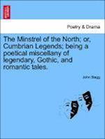 The Minstrel of the North; or, Cumbrian Legends; being a poetical miscellany of legendary, Gothic, and romantic tales. af John Stagg