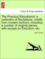 The Practical Elocutionist: a collection of Recitations, chiefly from modern Authors, including a number of original pieces, with essays on Elocution, af Henry Tyrrell