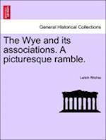 The Wye and Its Associations. a Picturesque Ramble.