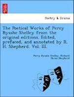 The Poetical Works of Percy Bysshe Shelley from the original editions. Edited, prefaced, and annotated by R. H. Shepherd. Vol. III.
