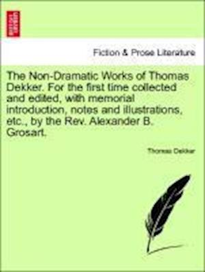 The Non-Dramatic Works of Thomas Dekker. For the first time collected and edited, with memorial introduction, notes and illustrations, etc., by the Re