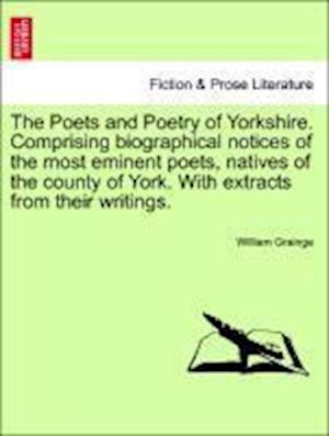 The Poets and Poetry of Yorkshire. Comprising biographical notices of the most eminent poets, natives of the county of York. With extracts from their