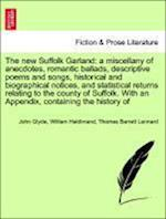 The new Suffolk Garland: a miscellany of anecdotes, romantic ballads, descriptive poems and songs, historical and biographical notices, and statistica af John Glyde, Thomas Barrett Lennard, William Haldimand