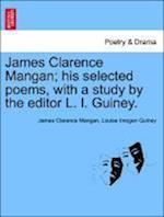 James Clarence Mangan; His Selected Poems, with a Study by the Editor L. I. Guiney. af Louise Imogen Guiney, James Clarence Mangan