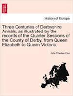 Three Centuries of Derbyshire Annals, as Illustrated by the Records of the Quarter Sessions of the County of Derby, from Queen Elizabeth to Queen Victoria. Vol. I af John Charles Cox