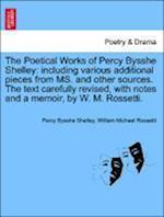 The Poetical Works of Percy Bysshe Shelley: including various additional pieces from MS. and other sources. The text carefully revised, with notes and