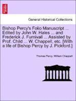 Bishop Percy's Folio Manuscript ... Edited by John W. Hales ... and Frederick J. Furnivall ... Assisted by Prof. Child ... W. Chappell, etc. [With a l
