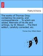 The works of Thomas Gray; containing his poems, and correspondence ... To which are added, Memoirs of his life and writings, by W. Mason ... The third