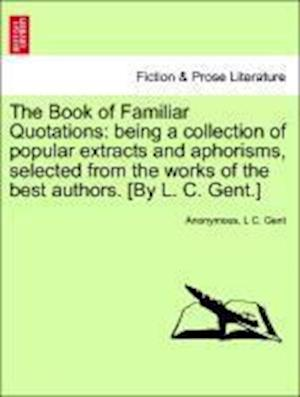 The Book of Familiar Quotations: being a collection of popular extracts and aphorisms, selected from the works of the best authors. [By L. C. Gent.]