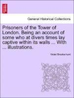 Prisoners of the Tower of London. Being an account of some who at divers times lay captive within its walls ... With ... illustrations. af Violet Brooke-Hunt