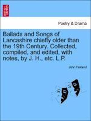 Ballads and Songs of Lancashire chiefly older than the 19th Century. Collected, compiled, and edited, with notes, by J. H., etc. L.P.