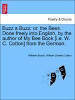 Buzz a Buzz; Or, the Bees. Done Freely Into English, by the Author of My Bee Book [I.E. W. C. Cotton] from the German.