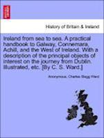 Ireland from sea to sea. A practical handbook to Galway, Connemara, Achill, and the West of Ireland. With a description of the principal objects of in af Charles Slegg Ward, Anonymous