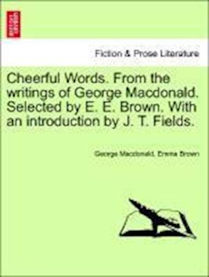 Cheerful Words. From the writings of George Macdonald. Selected by E. E. Brown. With an introduction by J. T. Fields.