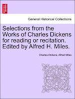 Selections from the Works of Charles Dickens for reading or recitation. Edited by Alfred H. Miles.