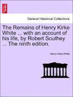 The Remains of Henry Kirke White ... with an Account of His Life, by Robert Southey ... the Ninth Edition.