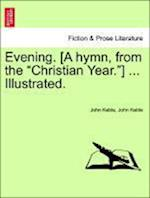 """Evening. [A Hymn, from the """"Christian Year.""""] ... Illustrated."""