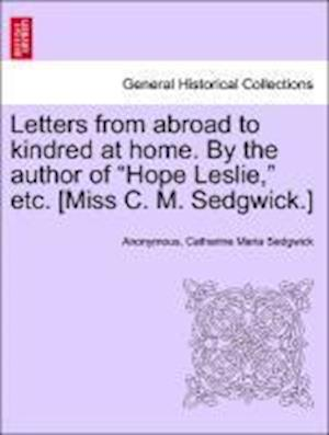 "Letters from abroad to kindred at home. By the author of ""Hope Leslie,"" etc. [Miss C. M. Sedgwick.] Vol. II."