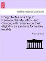 Rough Notes of a Trip to Reunion, the Mauritius, and Ceylon; With Remarks on Their Eligibility as Sanitaria for Indian Invalids.