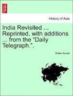 India Revisited ... Reprinted, with Additions ... from the Daily Telegraph.. af Edwin Arnold