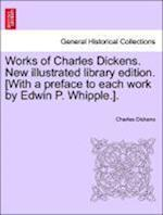 Works of Charles Dickens. New illustrated library edition. [With a preface to each work by Edwin P. Whipple.].