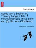Apollo Turn'd Stroller; Or, Thereby Hangs a Tale. a Musical Pasticcio in Two Parts, Etc. [By Sir John Oldmixon.]