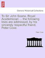 To Sir John Soane, Royal Academician ... the Following Lines Are Addressed, by His Sincerely Respectful Friend, Peter Coxe.