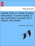 Liberty Hall; Or, a Test of Good Fellowship. a Comic Opera, in Two Acts [And in Prose. by C. Dibdin, the Elder].