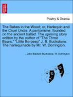 The Babes in the Wood; or, Harlequin and the Cruel Uncle. A pantomime, founded on the ancient ballad. The opening story written by the author of